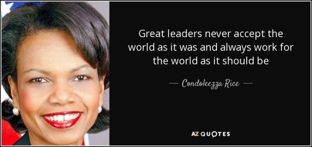 quote-great-leaders-never-accept-the-world-as-it-was-and-always-work-for-the-world-as-it-should-condoleezza-rice-87-63-01
